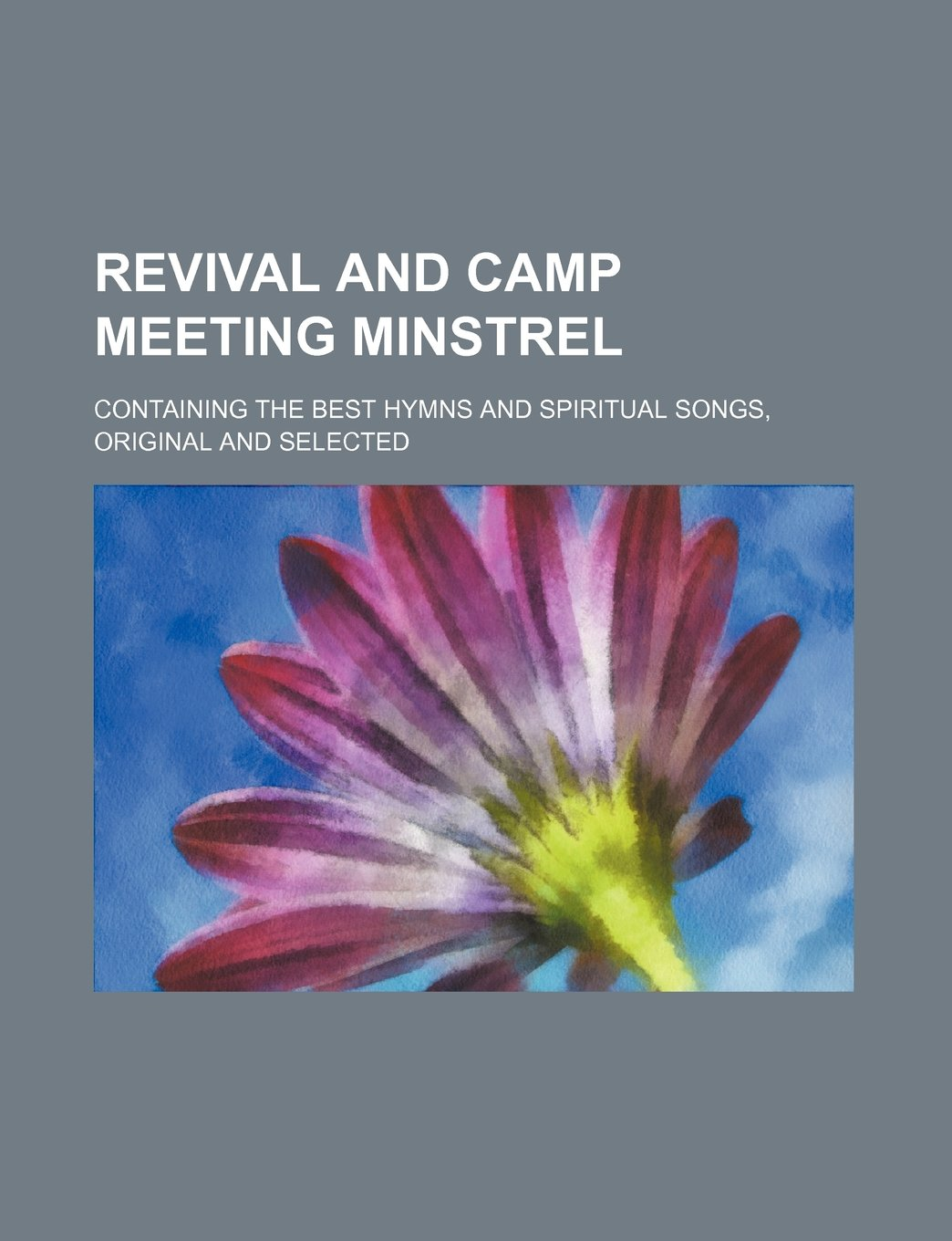Read Online Revival and camp meeting minstrel; containing the best hymns and spiritual songs, original and selected pdf epub