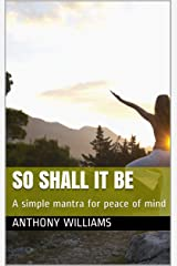 So Shall It Be: A simple mantra for peace of mind Kindle Edition