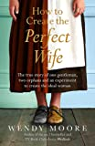 How to Create the Perfect Wife: The True Story of One Gentleman, Two Orphans and an Experiment to Create the Ideal Woman