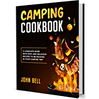 Camping Cookbook: A Complete Guide with Easy and Delicious Recipes to be Enjoyed in Your Camping Trip