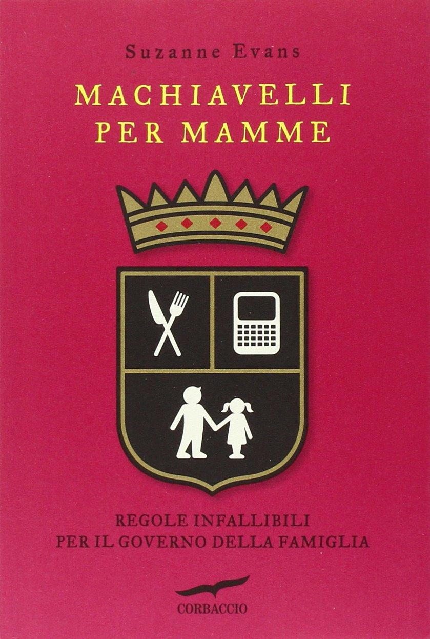 Amazon.it: Machiavelli per mamme. Regole infallibili per il governo della  famiglia - Evans, Suzanne, Marseguerra, Claudia - Libri