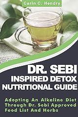 DR. SEBI INSPIRED DETOX NUTRITIONAL GUIDE: Adopting An Alkaline Diet Through Dr. Sebi Approved Food List And Herbs (Dr. Sebi Books Book 11) Kindle Edition