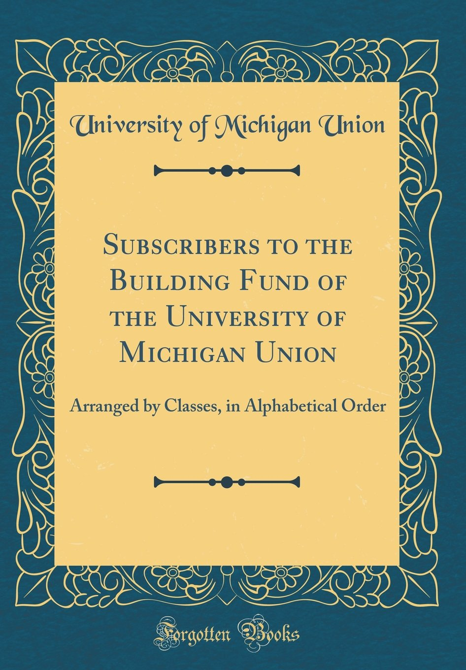 Subscribers to the Building Fund of the University of Michigan Union: Arranged by Classes, in Alphabetical Order (Classic Reprint) PDF