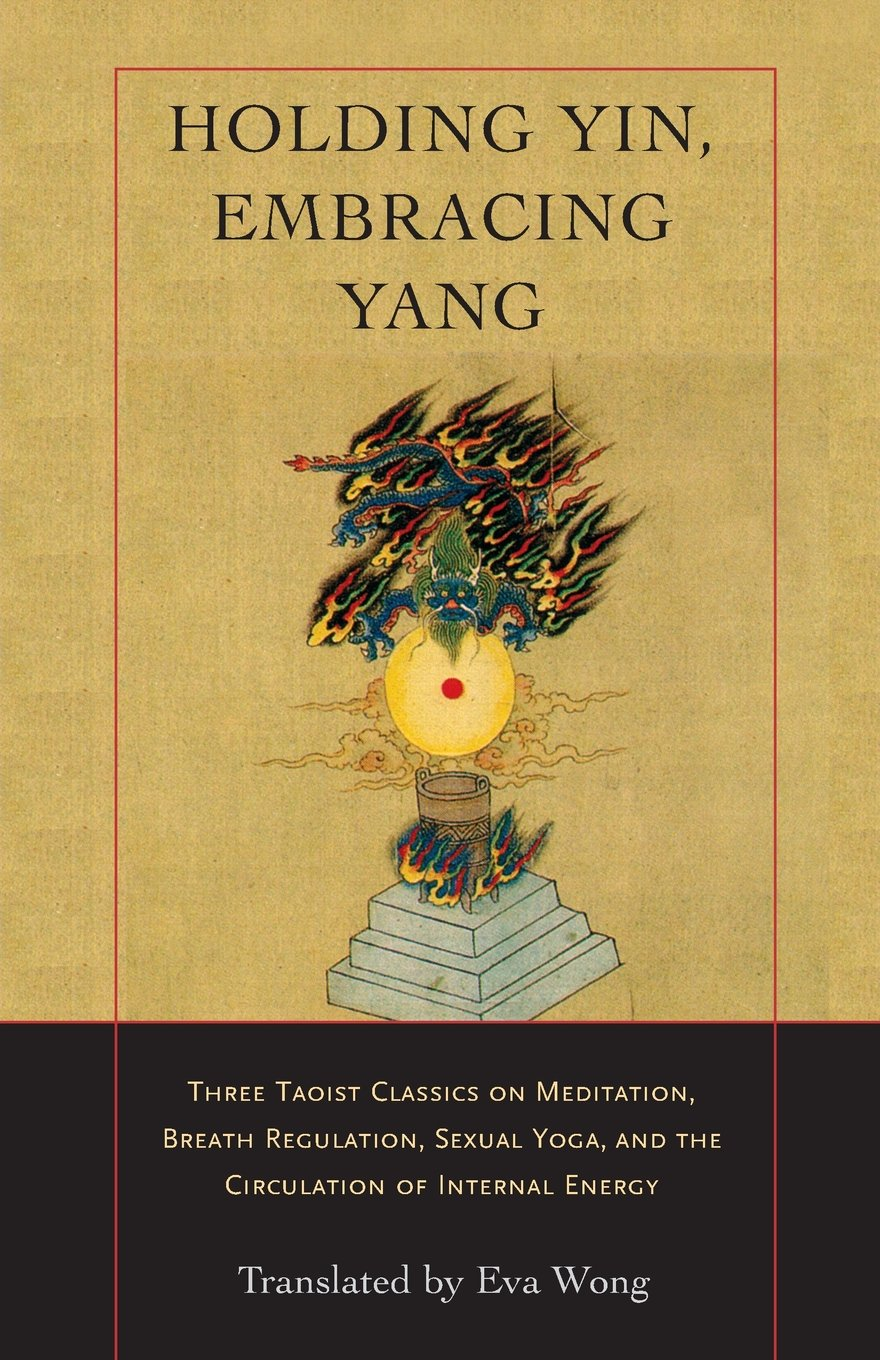 Holding Yin, Embracing Yang: Three Taoist Classics on Meditation, Breath Regulation, Sexual Yoga, and the Circulation of Internal Energy