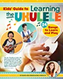Kids Guide to Learning the Ukulele: 24 Songs to Learn and Play