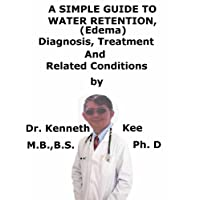 A  Simple  Guide  To  Water Retention (Edema),  Diagnosis, Treatment  And  Related Conditions (A Simple Guide to Medical Conditions)