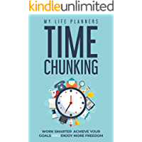 Time Chunking: Work Smarter, Achieve Your Goals and Enjoy More Freedom