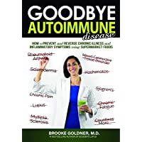 Goodbye Autoimmune Disease: How to Prevent and Reverse Chronic Illness and Inflammatory Symptoms Using Supermarket Foods…