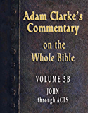 Commentary on the Whole Bible-Volume 5B-John through Acts (Adam Clarke's Commentary on the Whole Bible)