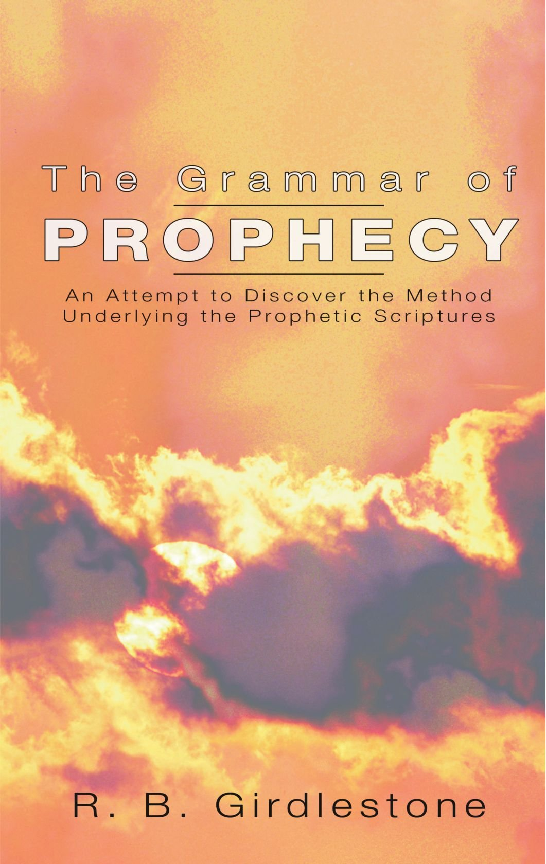 Grammar of Prophecy: An Attempt to Discover the Method Underlying the Prophetic Scriptures pdf