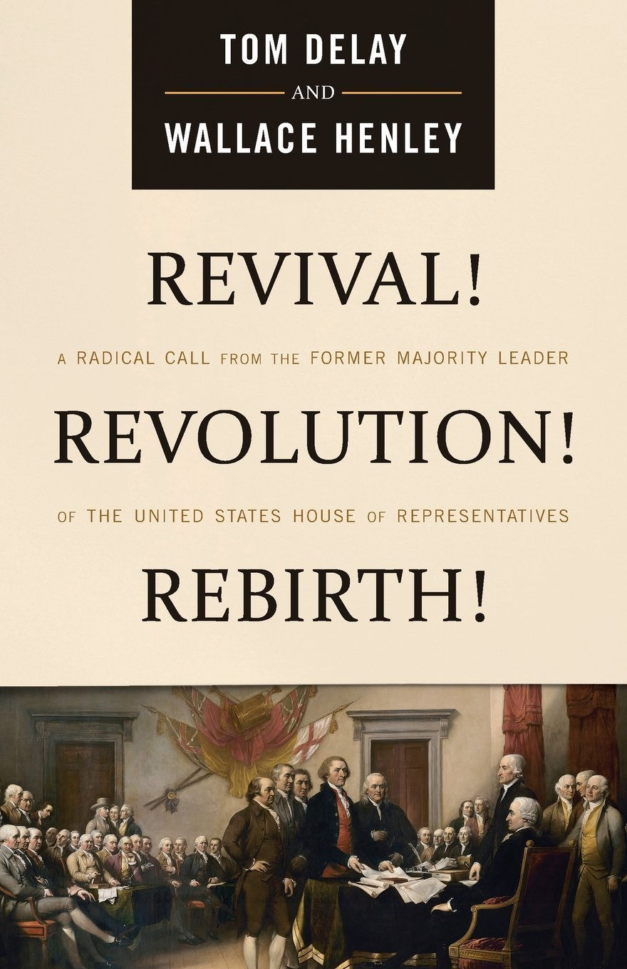 Revival! Revolution! Rebirth!: A Radical Call from the Former Majority  Leader of the United States House of Representatives: Tom DeLay, Wallace  Henley: ...