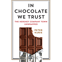 In Chocolate We Trust: The Hershey Company Town Unwrapped (Contemporary Ethnography)