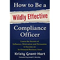 How to be a Wildly Effective Compliance Officer: Learn the Secrets of Influence, Motivation and Persvasion to Become an…