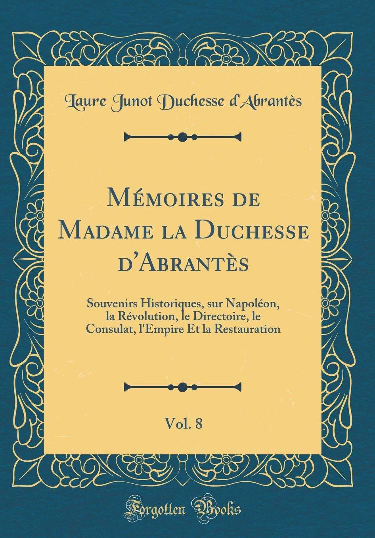 Read Online Mémoires de Madame La Duchesse d'Abrantès, Vol. 8: Souvenirs Historiques, Sur Napoléon, La Révolution, Le Directoire, Le Consulat, l'Empire Et La Restauration (Classic Reprint) (French Edition) ebook