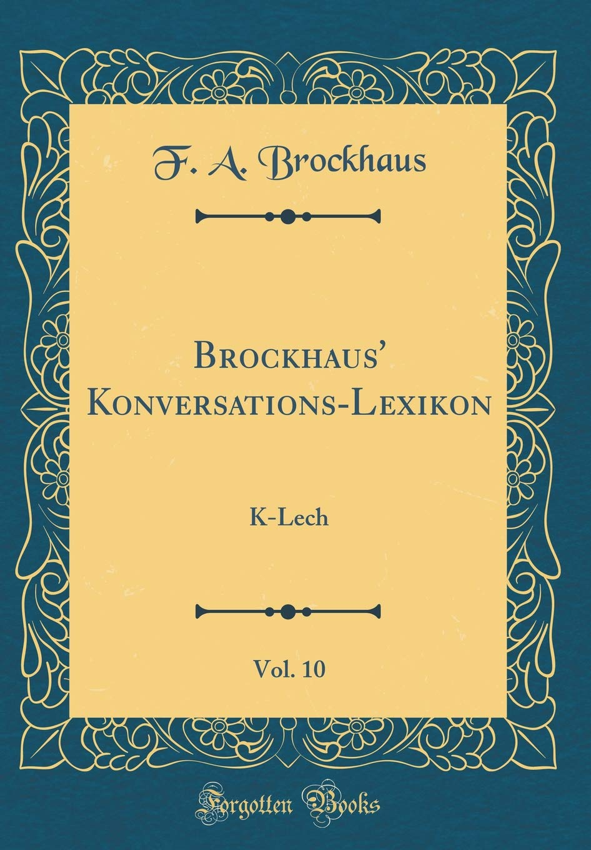 Brockhaus' Konversations-Lexikon, Vol. 10: K-Lech (Classic Reprint)