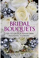 Bridal Bouquets: Tips to Design Your Own Wedding Flowers (Volume 1) Paperback