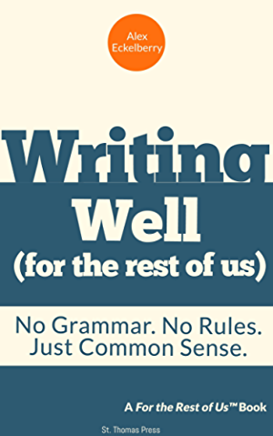 Writing well (for the rest of us): No Grammar. No Rules. Just Common Sense.