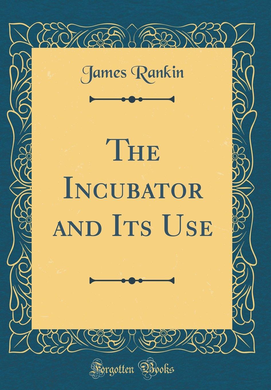 Read Online The Incubator and Its Use (Classic Reprint) pdf epub