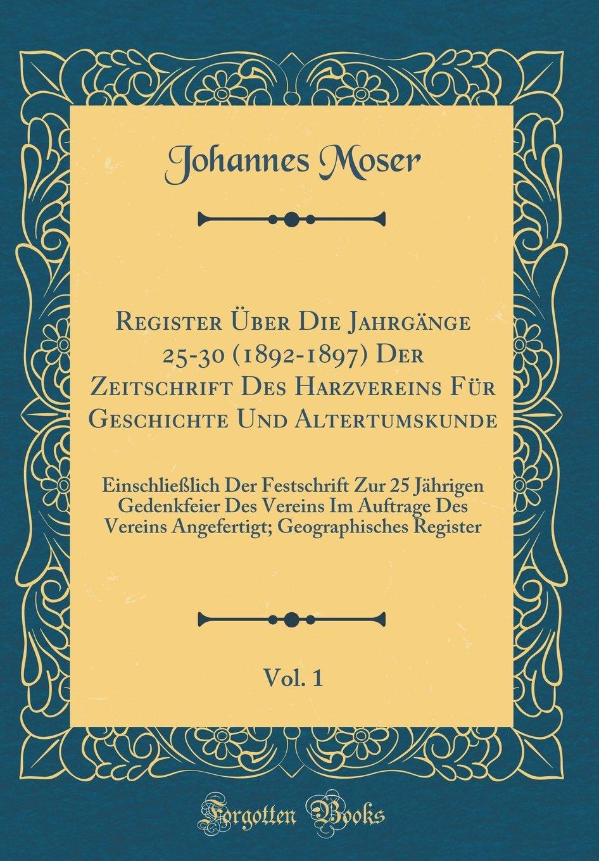 Register Über Die Jahrgänge 25-30 (1892-1897) Der Zeitschrift Des Harzvereins Für Geschichte Und Altertumskunde, Vol. 1: Einschließlich Der ... Geographisches Regist (Latin Edition) pdf
