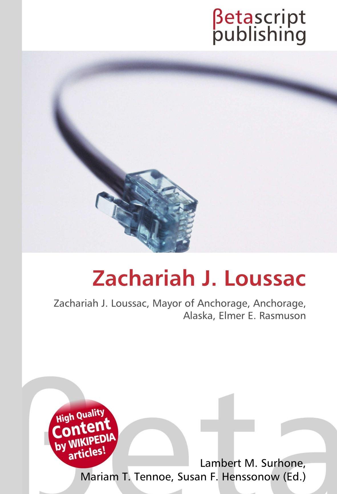 Zachariah J. Loussac: Zachariah J. Loussac, Mayor of Anchorage, Anchorage, Alaska, Elmer E. Rasmuson: Amazon.es: Lambert M Surhone, Miriam T Timpledon, ...