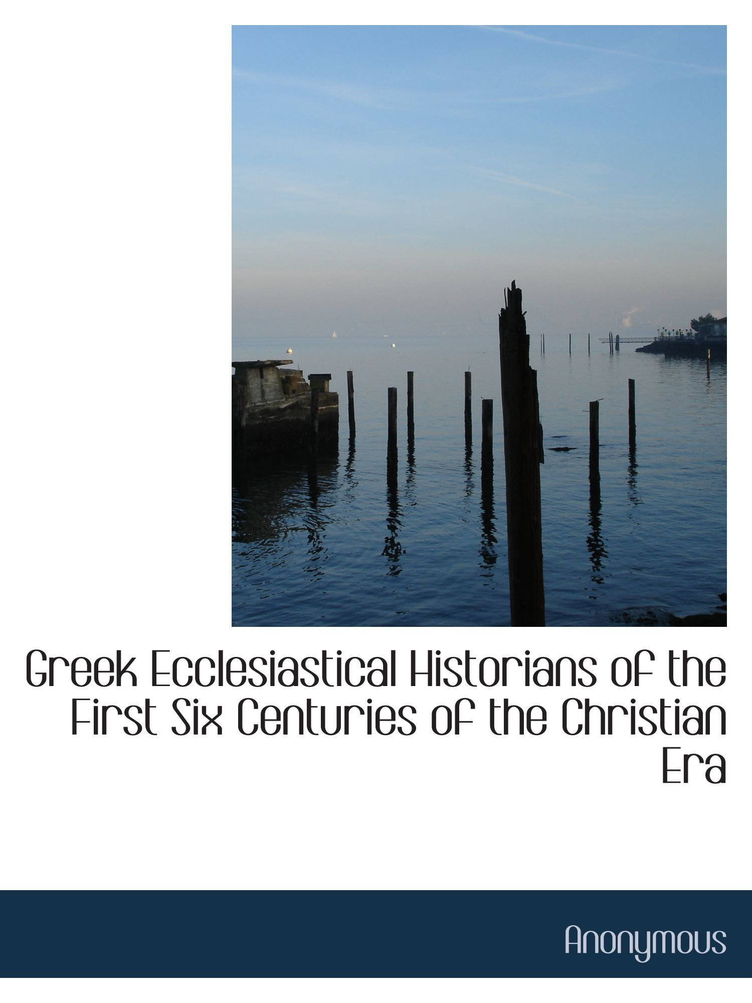 Read Online Greek Ecclesiastical Historians of the First Six Centuries of the Christian Era pdf epub
