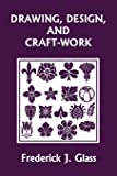 Drawing, Design, and Craft-Work (Yesterday's Classics)