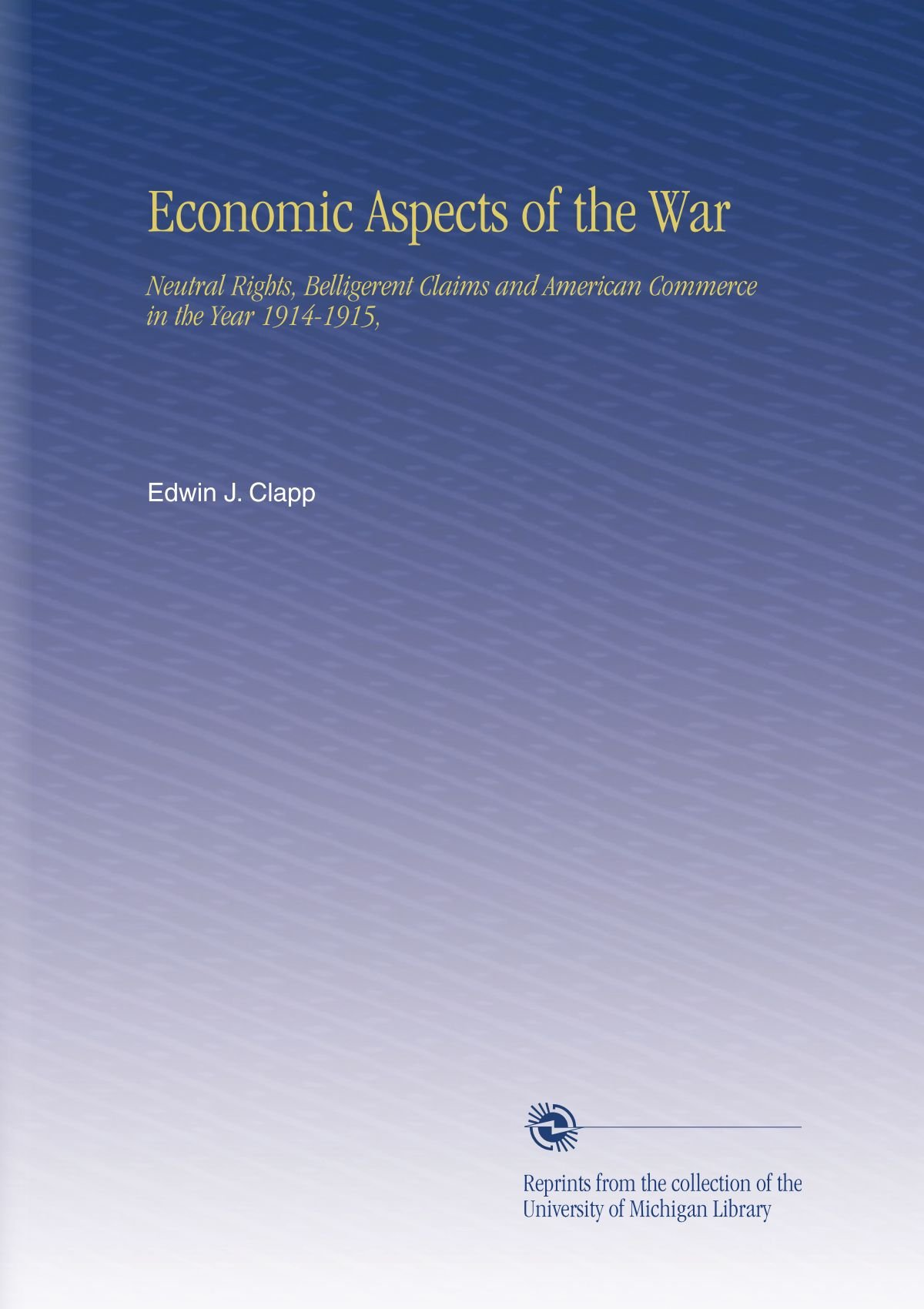 Read Online Economic Aspects of the War: Neutral Rights, Belligerent Claims and American Commerce in the Year 1914-1915, ebook