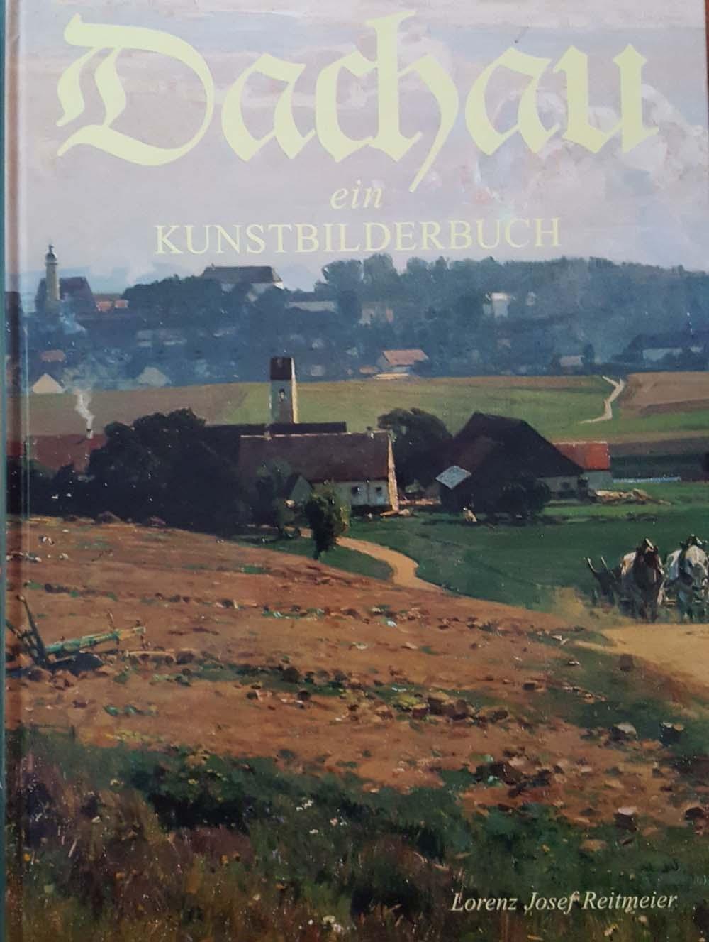 Dachau ein Kunstbilderbuch über den 1200 jährigen größten deutschen Malerort außerhalb der Großstädte zur Dachauer Kunst und Dachauer Geschichte