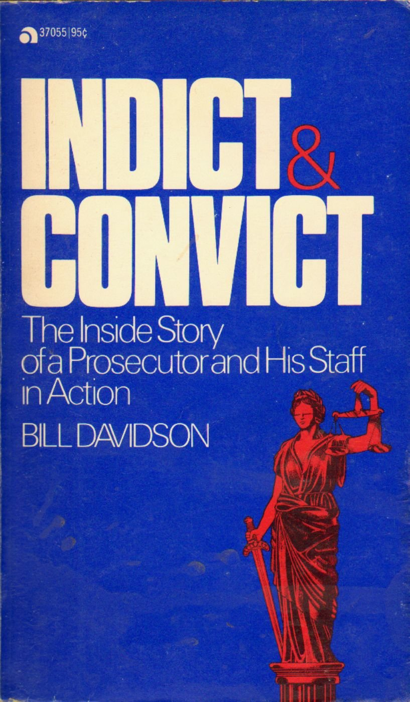 Indict & Convict: The Inside Story of a Prosecutor and His Staff in Action, Davidson, Bill