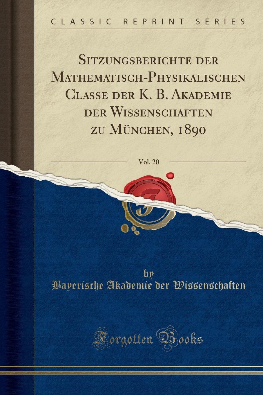 Sitzungsberichte der Mathematisch-Physikalischen Classe der K. B. Akademie der Wissenschaften zu München, 1890, Vol. 20 (Classic Reprint) (German Edition) pdf