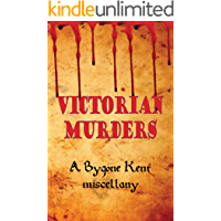 Victorian Murders: A Bygone Kent miscellany (Murders in Kent Book 1)