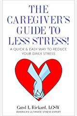 The Caregiver's Guide To Less Stress: A Quick & Easy Way To Reduce Your Daily Stress Kindle Edition