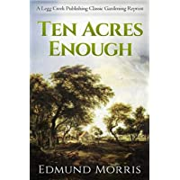 Ten Acres Enough: A Practical Experience, Showing How a Very Small Farm May Be Made to Keep a Very Large Family, with Extensive and Profitable Experience in The Cultivation of the Smaller Fruits
