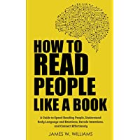 How to Read People Like a Book: A Guide to Speed-Reading People, Understand Body Language and Emotions, Decode Intentions, and Connect Effortlessly (Practical Emotional Intelligence)