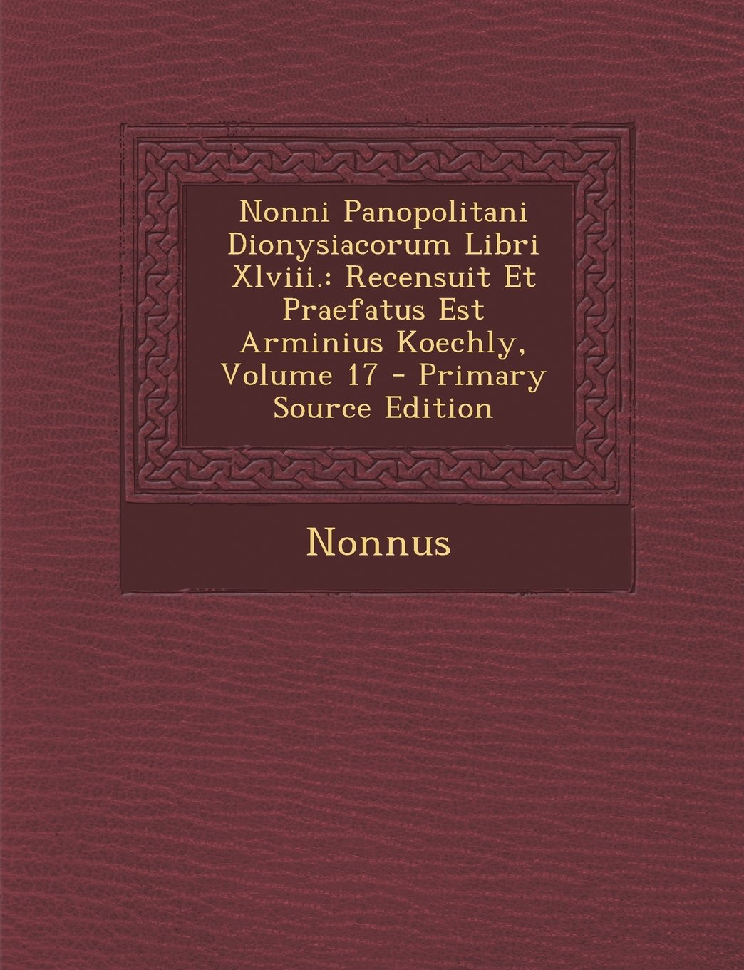 Read Online Nonni Panopolitani Dionysiacorum Libri XLVIII.: Recensuit Et Praefatus Est Arminius Koechly, Volume 17 - Primary Source Edition (Ancient Greek Edition) PDF ePub fb2 book