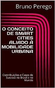 O CONCEITO DE SMART CITIES ALIADO À MOBILIDADE URBANA: Contribuições e Casos de Sucesso no Brasil e no Mundo (1)
