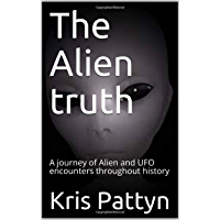 The Alien truth: A journey of Alien and UFO encounters throughout history (English Edition)