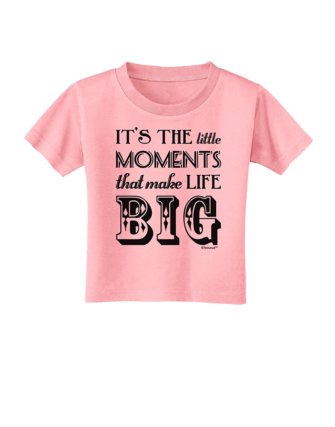 TooLoud It/'s The Little Moments That Make Life Big Toddler T-Shirt