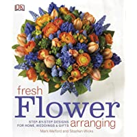 Fresh Flower Arranging: Step-by-Step Designs for Home, Weddings, and Gifts