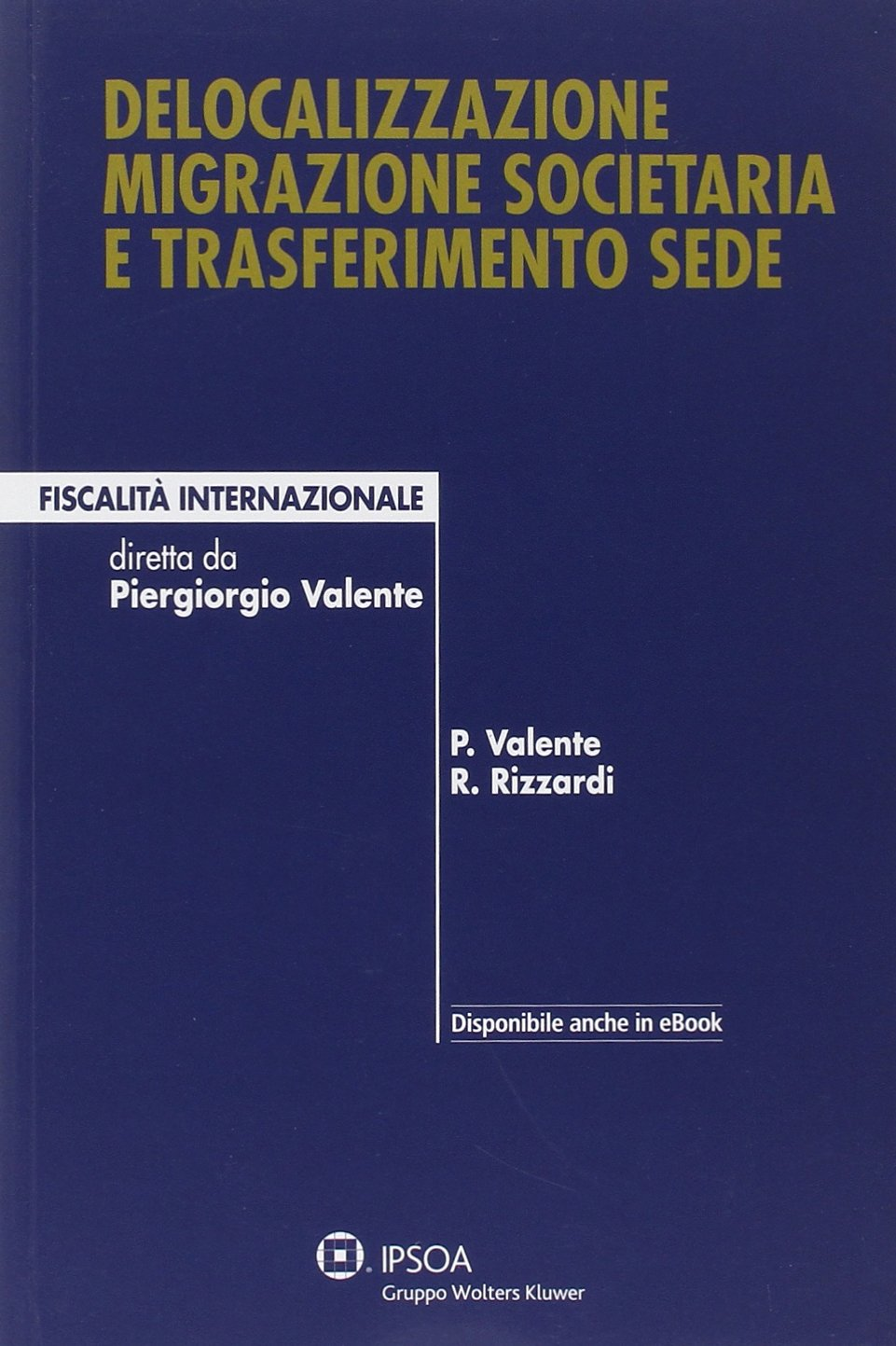 Delocalizzazione migrazione societaria e trasferimento sede Copertina flessibile – 1 mag 2014 Piergiorgio Valente Raffaele Rizzardi Ipsoa 8821747425