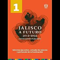 Tomo 1. Informe ejecutivo, estudio de valores y protocolo de actualización (Jalisco a futuro 2012-2032. Construyendo el porvenir)