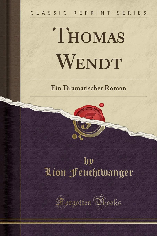 Thomas Wendt: Ein Dramatischer Roman (Classic Reprint)