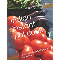 Indian Instant Pot Cook: Easy to Make Dishes for All Occasions