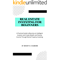 Real Estate Investing for Beginners: A Practical Guide to Become an Intelligent Investor and Create Wealth and Passive Income Through Rental Property Investing
