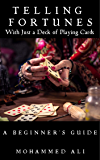 TELLING FORTUNES: A Beginner's Guide To Fortune Telling With Just A Deck of Playing Cards: The ultimate collection of ancient and modern methods of Cartomancy