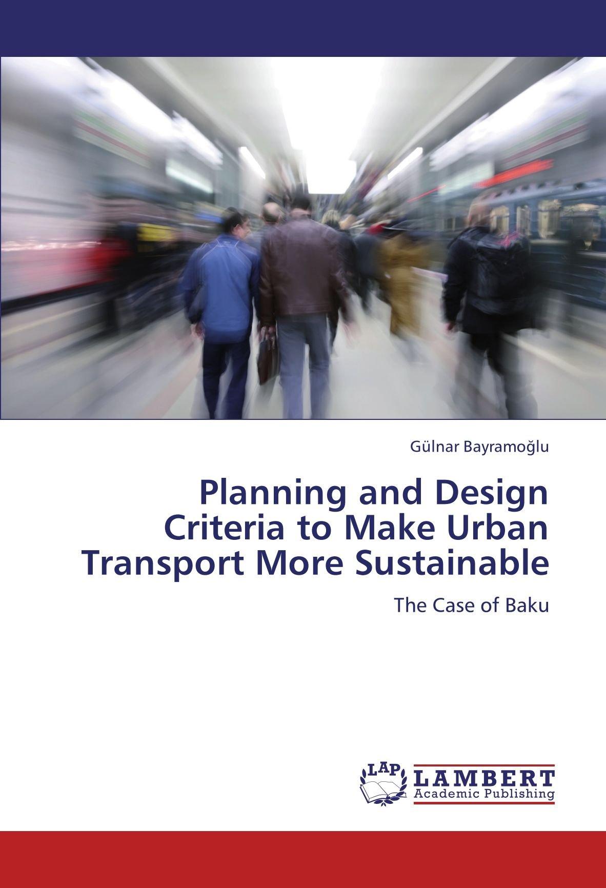 Planning and Design Criteria to Make Urban Transport More Sustainable: The  Case of Baku: Gülnar Bayramoğlu: 9783847342502: Amazon.com: Books