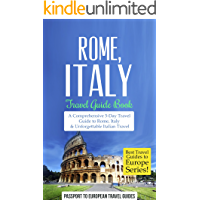 Rome Travel Guide: Rome, Italy: Travel Guide Book–A Comprehensive 5-Day Travel Guide to Rome, Italy & Unforgettable Italian Travel (Best Travel Guides to Europe Series Book 2)