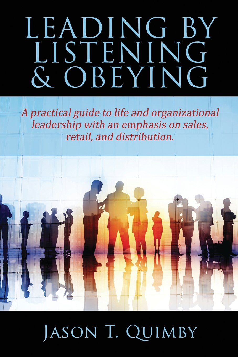 Read Online Leading by Listening & Obeying: A practical guide to life and organizational leadership with an emphasis on sales, retail, and distribution. pdf epub