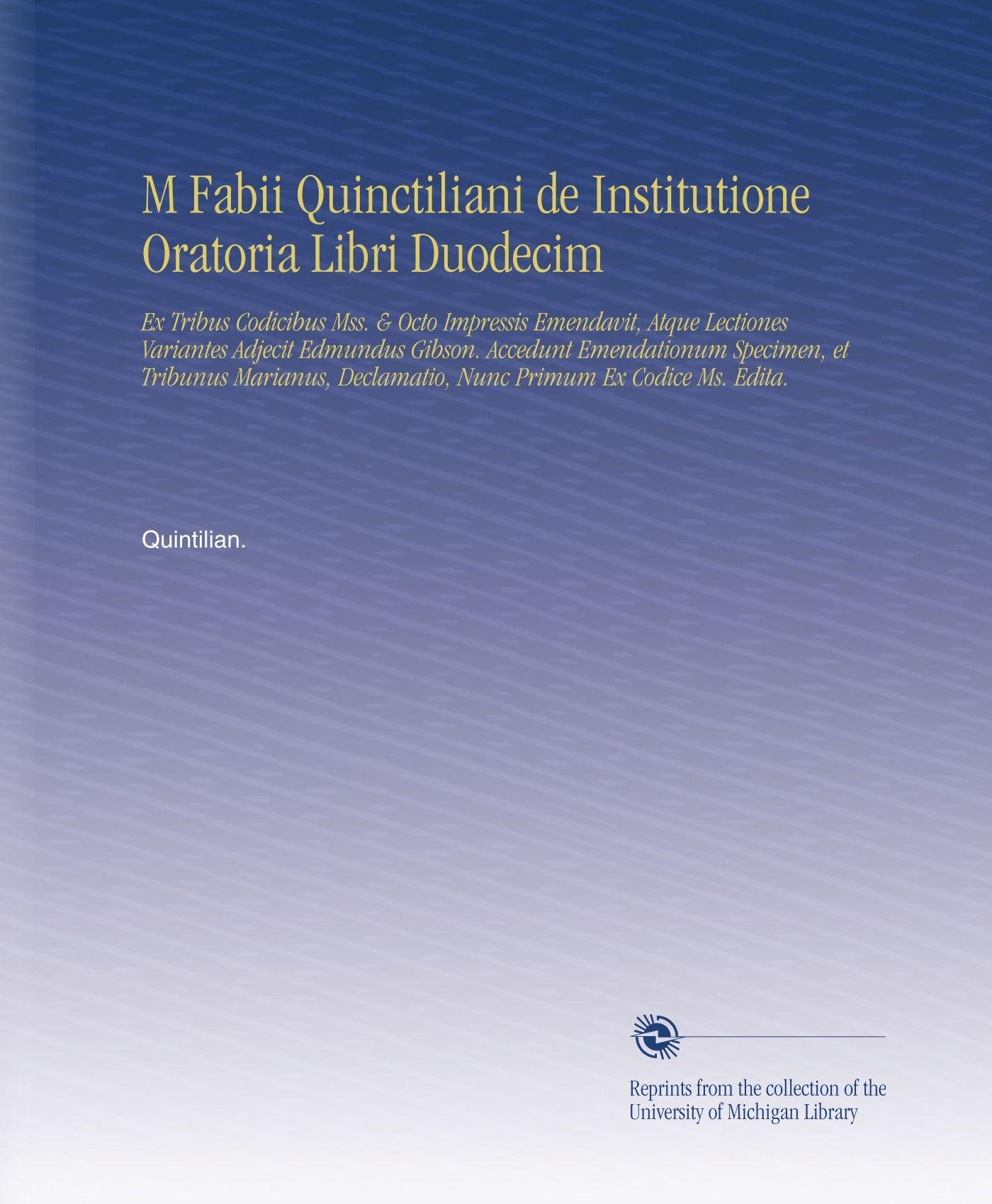 M Fabii Quinctiliani de Institutione Oratoria Libri Duodecim: Ex Tribus Codicibus Mss. & Octo Impressis Emendavit, Atque Lectiones Variantes Adjecit ... Primum Ex Codice Ms. Edita. (Latin Edition) PDF