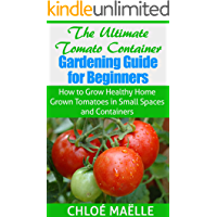 Tomato Gardening: Tomato Container Gardening Guide for Beginners - How to Grow Home Grown Tomatoes in Small Spaces…